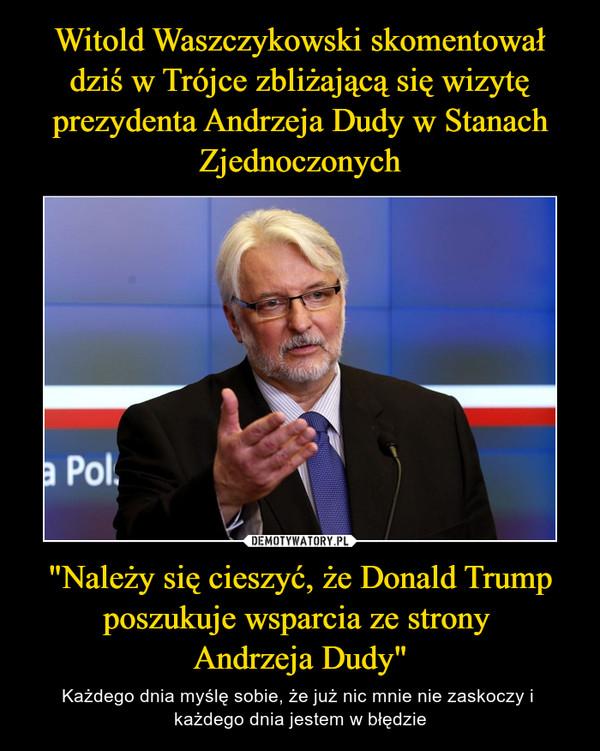 """""""Należy się cieszyć, że Donald Trump poszukuje wsparcia ze strony Andrzeja Dudy"""" – Każdego dnia myślę sobie, że już nic mnie nie zaskoczy i każdego dnia jestem w błędzie"""