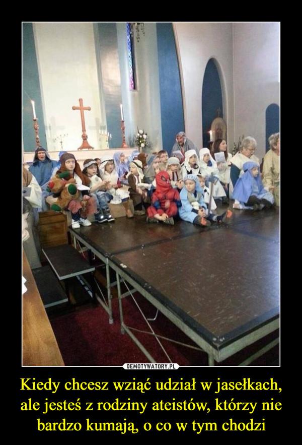 Kiedy chcesz wziąć udział w jasełkach, ale jesteś z rodziny ateistów, którzy nie bardzo kumają, o co w tym chodzi –