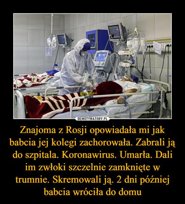 Znajoma z Rosji opowiadała mi jak babcia jej kolegi zachorowała. Zabrali ją do szpitala. Koronawirus. Umarła. Dali im zwłoki szczelnie zamknięte w trumnie. Skremowali ją. 2 dni później babcia wróciła do domu –