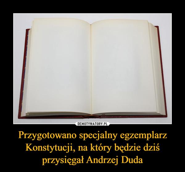 Przygotowano specjalny egzemplarz Konstytucji, na który będzie dziś przysięgał Andrzej Duda –