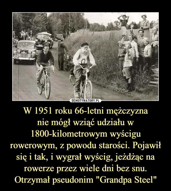 """W 1951 roku 66-letni mężczyznanie mógł wziąć udziału w 1800-kilometrowym wyścigu rowerowym, z powodu starości. Pojawił się i tak, i wygrał wyścig, jeżdżąc na rowerze przez wiele dni bez snu. Otrzymał pseudonim """"Grandpa Steel"""" –"""