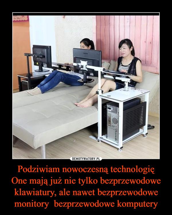 Podziwiam nowoczesną technologięOne mają już nie tylko bezprzewodowe klawiatury, ale nawet bezprzewodowe monitory  bezprzewodowe komputery –