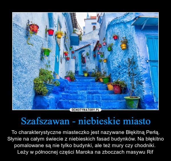 Szafszawan - niebieskie miasto – To charakterystyczne miasteczko jest nazywane Błękitną Perłą. Słynie na całym świecie z niebieskich fasad budynków. Na błękitno pomalowane są nie tylko budynki, ale też mury czy chodniki. Leży w północnej części Maroka na zboczach masywu Rif