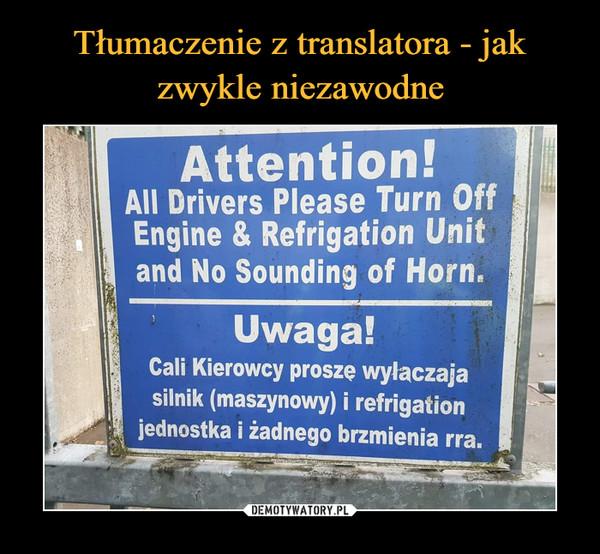 –  Attention!All Drivers Please Turn OffEngine & Refrigation Unitand No Sounding of Horn.Uwaga!Cali Kierowcy proszę wyłaczajasilnik (maszynowy) i refrigationjednostka i żadnego brzmienia rra.