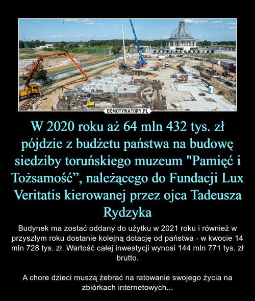 """W 2020 roku aż 64 mln 432 tys. zł pójdzie z budżetu państwa na budowę siedziby toruńskiego muzeum """"Pamięć i Tożsamość"""", należącego do Fundacji Lux Veritatis kierowanej przez ojca Tadeusza Rydzyka"""