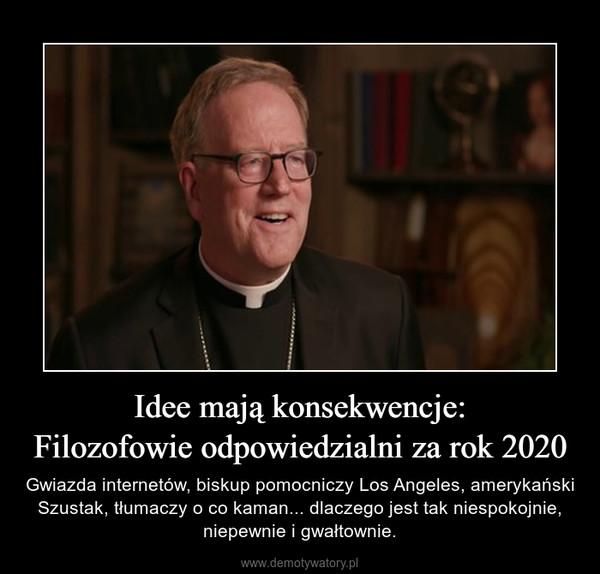 Idee mają konsekwencje:Filozofowie odpowiedzialni za rok 2020 – Gwiazda internetów, biskup pomocniczy Los Angeles, amerykański Szustak, tłumaczy o co kaman... dlaczego jest tak niespokojnie, niepewnie i gwałtownie.