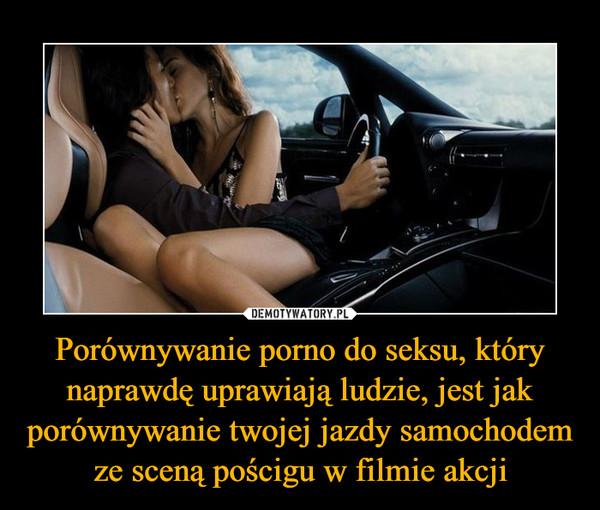 Porównywanie porno do seksu, który naprawdę uprawiają ludzie, jest jak porównywanie twojej jazdy samochodem ze sceną pościgu w filmie akcji –