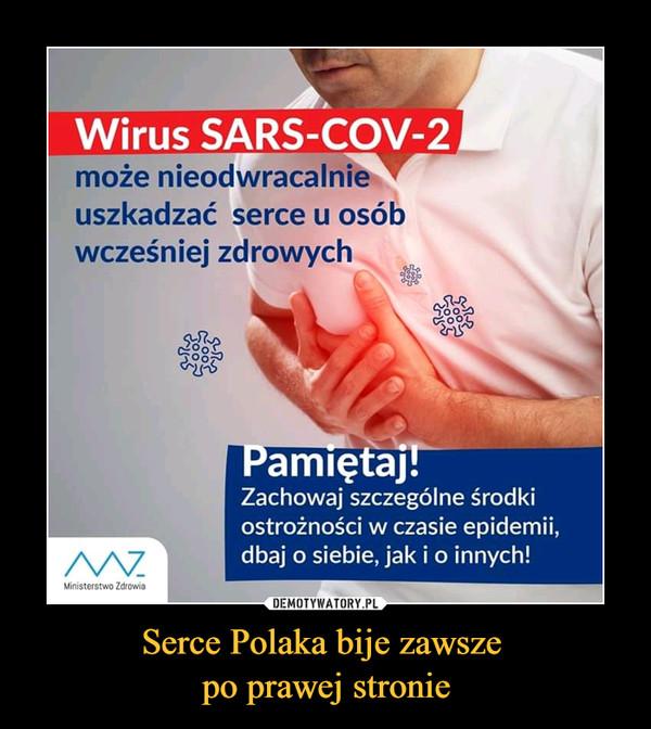 Serce Polaka bije zawsze po prawej stronie –  Wirus SARS-COV-2 może nieodwracalnie uszkadzać serce u osób wcześniej zdrowych Zachowaj szczególne środki ostrożności w czasie epidemii, dbaj o siebie, jak i o innych!