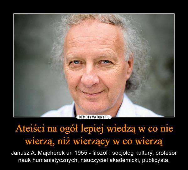 Ateiści na ogół lepiej wiedzą w co nie wierzą, niż wierzący w co wierzą – Janusz A. Majcherek ur. 1955 - filozof i socjolog kultury, profesor nauk humanistycznych, nauczyciel akademicki, publicysta.