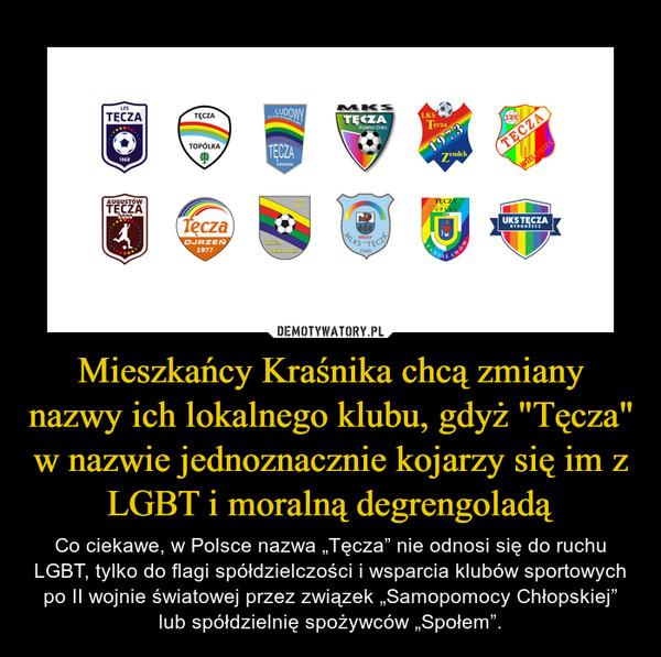 """Mieszkańcy Kraśnika chcą zmiany nazwy ich lokalnego klubu, gdyż """"Tęcza"""" w nazwie jednoznacznie kojarzy się im z LGBT i moralną degrengoladą – Co ciekawe, w Polsce nazwa """"Tęcza"""" nie odnosi się do ruchu LGBT, tylko do flagi spółdzielczości i wsparcia klubów sportowych po II wojnie światowej przez związek """"Samopomocy Chłopskiej"""" lub spółdzielnię spożywców """"Społem""""."""