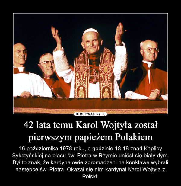 42 lata temu Karol Wojtyła został pierwszym papieżem Polakiem – 16 października 1978 roku, o godzinie 18.18 znad Kaplicy Sykstyńskiej na placu św. Piotra w Rzymie uniósł się biały dym. Był to znak, że kardynałowie zgromadzeni na konklawe wybrali następcę św. Piotra. Okazał się nim kardynał Karol Wojtyła z Polski.