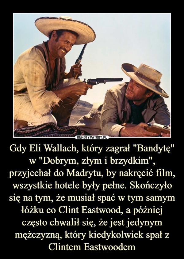"""Gdy Eli Wallach, który zagrał """"Bandytę"""" w """"Dobrym, złym i brzydkim"""", przyjechał do Madrytu, by nakręcić film, wszystkie hotele były pełne. Skończyło się na tym, że musiał spać w tym samym łóżku co Clint Eastwood, a później często chwalił się, że jest jedynym mężczyzną, który kiedykolwiek spał z Clintem Eastwoodem –"""