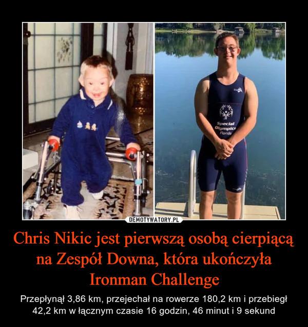 Chris Nikic jest pierwszą osobą cierpiącą na Zespół Downa, która ukończyła Ironman Challenge – Przepłynął 3,86 km, przejechał na rowerze 180,2 km i przebiegł 42,2 km w łącznym czasie 16 godzin, 46 minut i 9 sekund