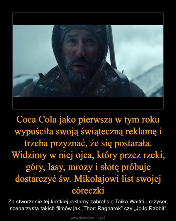 """Coca Cola jako pierwsza w tym roku wypuściła swoją świąteczną reklamę i trzeba przyznać, że się postarała. Widzimy w niej ojca, który przez rzeki, góry, lasy, mrozy i słotę próbuje dostarczyć św. Mikołajowi list swojej córeczki – Za stworzenie tej krótkiej reklamy zabrał się Taika Waititi - reżyser, scenarzysta takich filmów jak """"Thor: Ragnarok"""" czy """"JoJo Rabbit"""""""