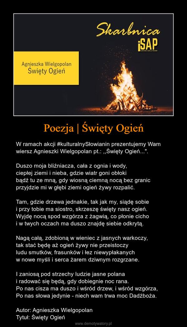 """Poezja   Święty Ogień – W ramach akcji #kulturalnySłowianin prezentujemy Wam wiersz Agnieszki Wielgopolan pt.: ,,Święty Ogień..."""". Duszo moja bliźniacza, cała z ognia i wody,ciepłej ziemi i nieba, gdzie wiatr goni obłokibądź tu ze mną, gdy wiosną ciemną nocą bez granicprzyjdzie mi w głębi ziemi ogień żywy rozpalić.Tam, gdzie drzewa jednakie, tak jak my, siądę sobiei przy tobie ma siostro, skrzeszę święty nasz ogień.Wyjdę nocą spod wzgórza z żagwią, co płonie cichoi w twych oczach ma duszo znajdę siebie odkrytą.Nagą całą, zdobioną w wieniec z jasnych warkoczy,tak stać będę aż ogień żywy nie przeistoczyludu smutków, frasunków i łez niewypłakanychw nowe myśli i serca żarem dziwnym rozgrzane.I zaniosą pod strzechy ludzie jasne polanai radować się będą, gdy dobiegnie noc rana.Po nas cisza ma duszo i wśród drzew, i wśród wzgórza,Po nas słowa jedynie - niech wam trwa moc Dadźboża.Autor: Agnieszka WielgopolanTytuł: Święty Ogień"""