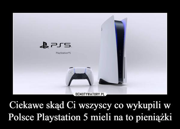 Ciekawe skąd Ci wszyscy co wykupili w Polsce Playstation 5 mieli na to pieniążki –