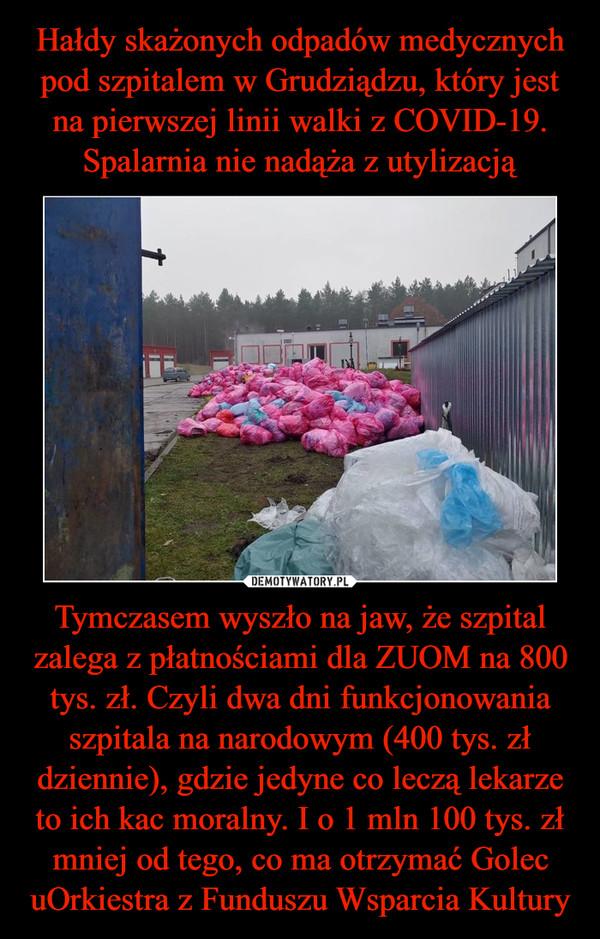 Tymczasem wyszło na jaw, że szpital zalega z płatnościami dla ZUOM na 800 tys. zł. Czyli dwa dni funkcjonowania szpitala na narodowym (400 tys. zł dziennie), gdzie jedyne co leczą lekarze to ich kac moralny. I o 1 mln 100 tys. zł mniej od tego, co ma otrzymać Golec uOrkiestra z Funduszu Wsparcia Kultury –
