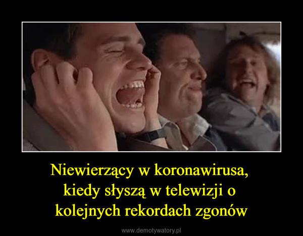Niewierzący w koronawirusa, kiedy słyszą w telewizji o kolejnych rekordach zgonów –
