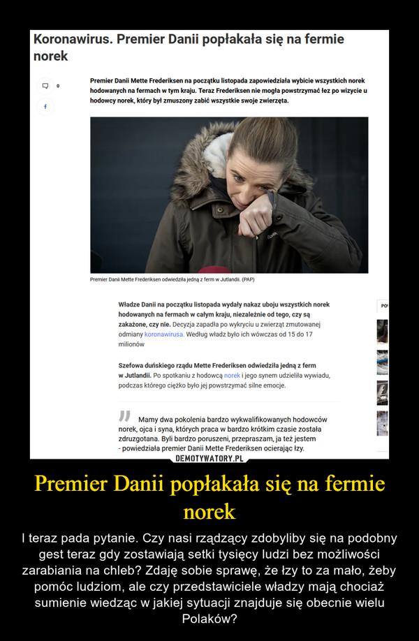 Premier Danii popłakała się na fermie norek – I teraz pada pytanie. Czy nasi rządzący zdobyliby się na podobny gest teraz gdy zostawiają setki tysięcy ludzi bez możliwości zarabiania na chleb? Zdaję sobie sprawę, że łzy to za mało, żeby pomóc ludziom, ale czy przedstawiciele władzy mają chociaż sumienie wiedząc w jakiej sytuacji znajduje się obecnie wielu Polaków?