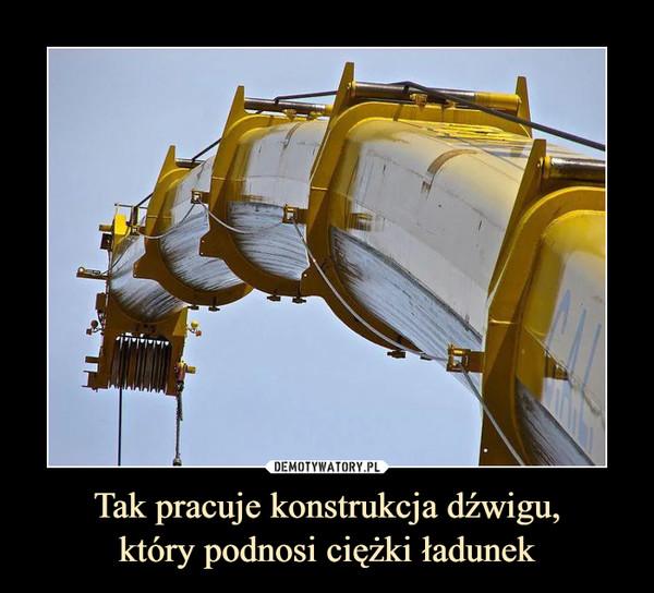 Tak pracuje konstrukcja dźwigu,który podnosi ciężki ładunek –