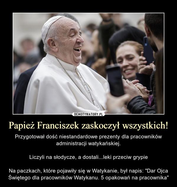"""Papież Franciszek zaskoczył wszystkich! – Przygotował dość niestandardowe prezenty dla pracowników administracji watykańskiej.Liczyli na słodycze, a dostali...leki przeciw grypieNa paczkach, które pojawiły się w Watykanie, był napis: """"Dar Ojca Świętego dla pracowników Watykanu. 5 opakowań na pracownika"""""""