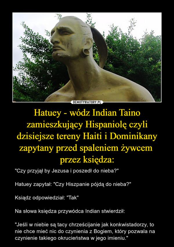 """Hatuey - wódz Indian Taino zamieszkujący Hispaniolę czyli dzisiejsze tereny Haiti i Dominikany zapytany przed spaleniem żywcem przez księdza: – """"Czy przyjął by Jezusa i poszedł do nieba?""""Hatuey zapytał: """"Czy Hiszpanie pójdą do nieba?""""Ksiądz odpowiedział: """"Tak""""Na słowa księdza przywódca Indian stwierdził:""""Jeśli w niebie są tacy chrześcijanie jak konkwistadorzy, to nie chce mieć nic do czynienia z Bogiem, który pozwala na czynienie takiego okrucieństwa w jego imieniu."""""""