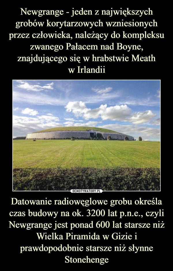 Datowanie radiowęglowe grobu określa czas budowy na ok. 3200 lat p.n.e., czyli Newgrange jest ponad 600 lat starsze niż Wielka Piramida w Gizie i prawdopodobnie starsze niż słynne Stonehenge –