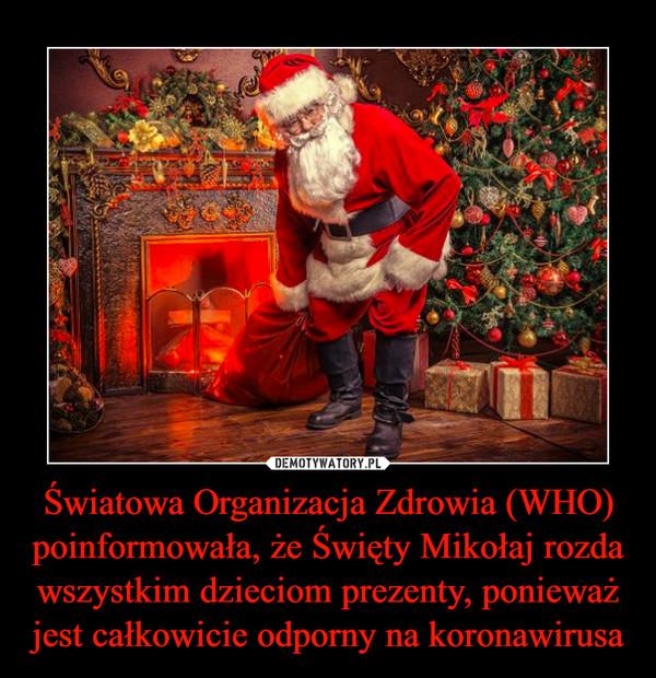 Światowa Organizacja Zdrowia (WHO) poinformowała, że Święty Mikołaj rozda wszystkim dzieciom prezenty, ponieważ jest całkowicie odporny na koronawirusa –