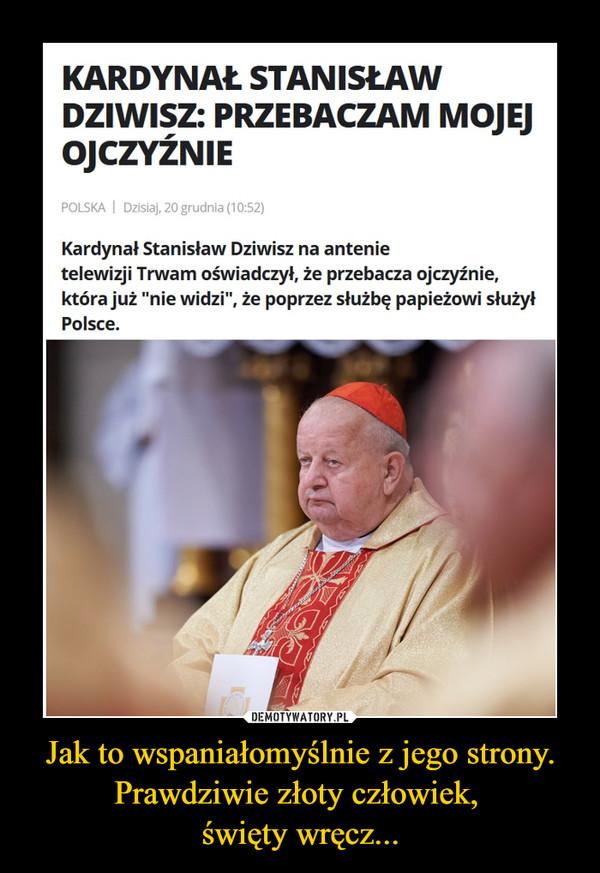 """Jak to wspaniałomyślnie z jego strony. Prawdziwie złoty człowiek, święty wręcz... –  KARDYNAŁ STANISŁAWDZIWISZ: PRZEBACZAM MOJEJOJCZYŹNIEPOLSKA   Dzisiaj, 20 grudnia (10:52)Kardynał Stanisław Dziwisz na antenietelewizji Trwam oświadczył, że przebacza ojczyźnie,która już """"nie widzi"""", że poprzez służbę papieżowi służyłPolsce."""