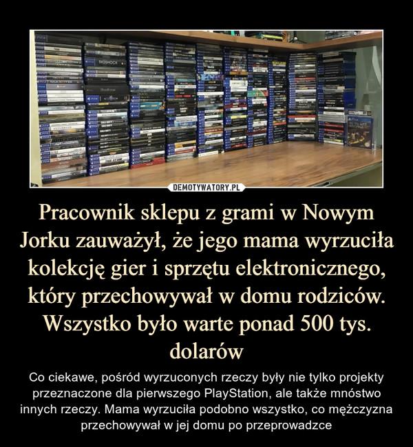 Pracownik sklepu z grami w Nowym Jorku zauważył, że jego mama wyrzuciła kolekcję gier i sprzętu elektronicznego, który przechowywał w domu rodziców. Wszystko było warte ponad 500 tys. dolarów