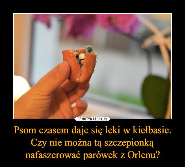 Psom czasem daje się leki w kiełbasie. Czy nie można tą szczepionką nafaszerować parówek z Orlenu? –
