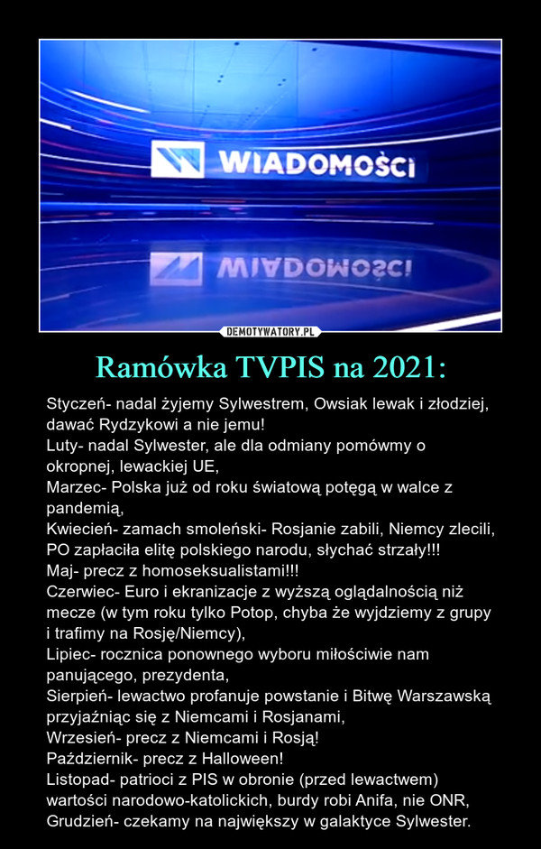 Ramówka TVPIS na 2021: – Styczeń- nadal żyjemy Sylwestrem, Owsiak lewak i złodziej, dawać Rydzykowi a nie jemu!Luty- nadal Sylwester, ale dla odmiany pomówmy o okropnej, lewackiej UE,Marzec- Polska już od roku światową potęgą w walce z pandemią,Kwiecień- zamach smoleński- Rosjanie zabili, Niemcy zlecili, PO zapłaciła elitę polskiego narodu, słychać strzały!!!Maj- precz z homoseksualistami!!!Czerwiec- Euro i ekranizacje z wyższą oglądalnością niż mecze (w tym roku tylko Potop, chyba że wyjdziemy z grupy i trafimy na Rosję/Niemcy),Lipiec- rocznica ponownego wyboru miłościwie nam panującego, prezydenta,Sierpień- lewactwo profanuje powstanie i Bitwę Warszawską przyjaźniąc się z Niemcami i Rosjanami,Wrzesień- precz z Niemcami i Rosją!Październik- precz z Halloween!Listopad- patrioci z PIS w obronie (przed lewactwem) wartości narodowo-katolickich, burdy robi Anifa, nie ONR,Grudzień- czekamy na największy w galaktyce Sylwester.