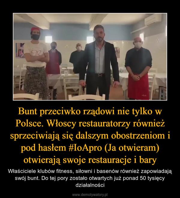 Bunt przeciwko rządowi nie tylko w Polsce. Włoscy restauratorzy również sprzeciwiają się dalszym obostrzeniom i pod hasłem #IoApro (Ja otwieram) otwierają swoje restauracje i bary – Właściciele klubów fitness, siłowni i basenów również zapowiadają swój bunt. Do tej pory zostało otwartych już ponad 50 tysięcy działalności