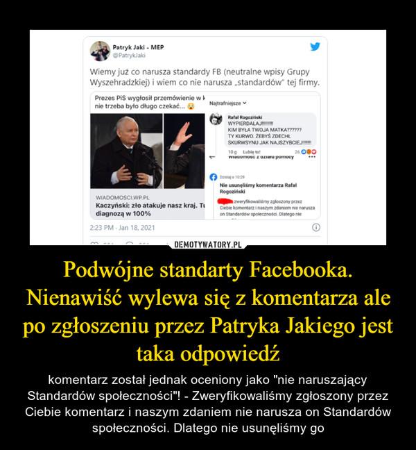 """Podwójne standarty Facebooka. Nienawiść wylewa się z komentarza ale po zgłoszeniu przez Patryka Jakiego jest taka odpowiedź – komentarz został jednak oceniony jako """"nie naruszający Standardów społeczności""""! - Zweryfikowaliśmy zgłoszony przez Ciebie komentarz i naszym zdaniem nie narusza on Standardów społeczności. Dlatego nie usunęliśmy go"""