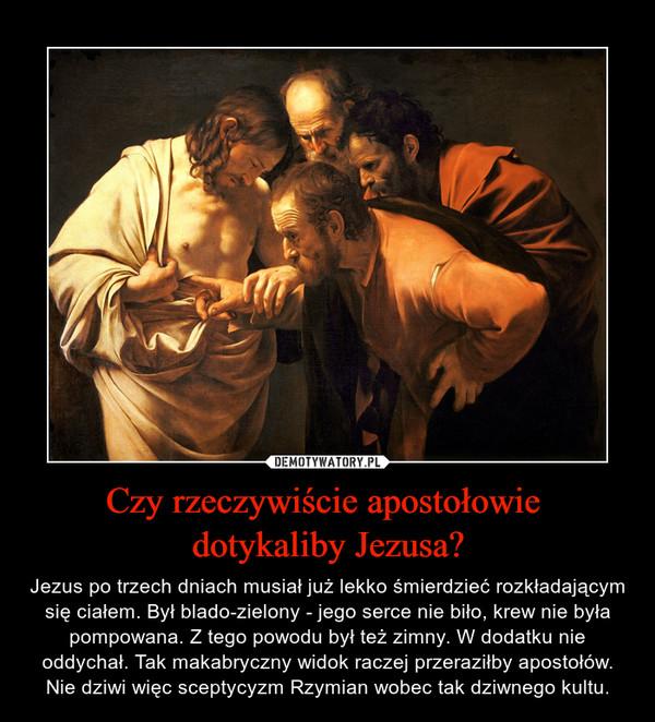 Czy rzeczywiście apostołowie dotykaliby Jezusa? – Jezus po trzech dniach musiał już lekko śmierdzieć rozkładającym się ciałem. Był blado-zielony - jego serce nie biło, krew nie była pompowana. Z tego powodu był też zimny. W dodatku nie oddychał. Tak makabryczny widok raczej przeraziłby apostołów. Nie dziwi więc sceptycyzm Rzymian wobec tak dziwnego kultu.