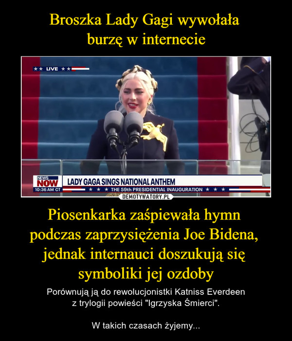 """Piosenkarka zaśpiewała hymn podczas zaprzysiężenia Joe Bidena, jednak internauci doszukują się symboliki jej ozdoby – Porównują ją do rewolucjonistki Katniss Everdeenz trylogii powieści """"Igrzyska Śmierci"""".W takich czasach żyjemy..."""
