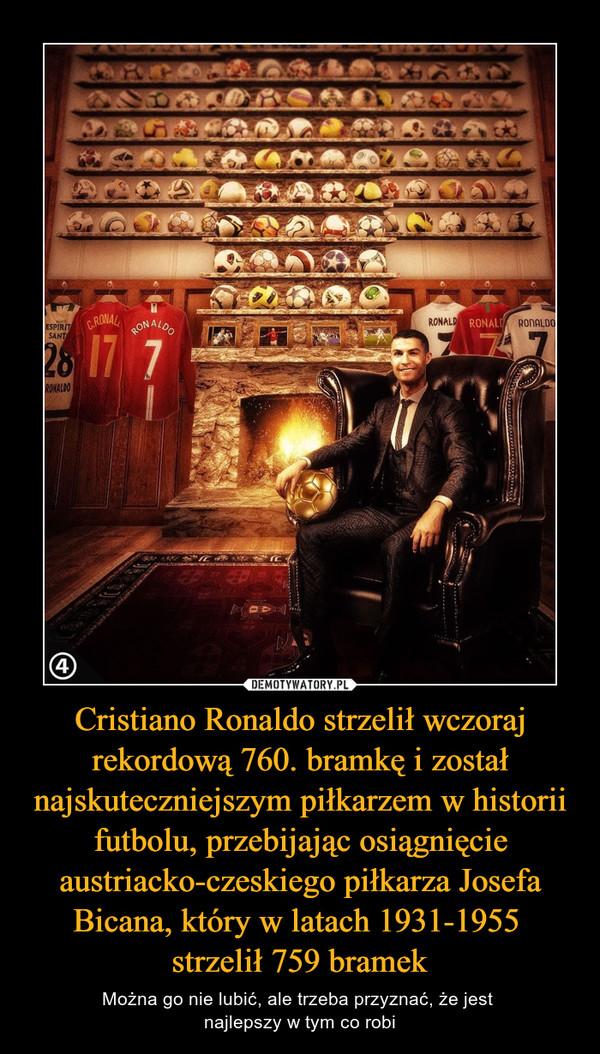 Cristiano Ronaldo strzelił wczoraj rekordową 760. bramkę i został najskuteczniejszym piłkarzem w historii futbolu, przebijając osiągnięcie austriacko-czeskiego piłkarza Josefa Bicana, który w latach 1931-1955 strzelił 759 bramek – Można go nie lubić, ale trzeba przyznać, że jest najlepszy w tym co robi