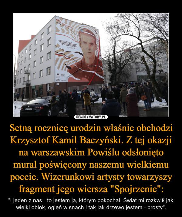 """Setną rocznicę urodzin właśnie obchodzi Krzysztof Kamil Baczyński. Z tej okazji na warszawskim Powiślu odsłonięto mural poświęcony naszemu wielkiemu poecie. Wizerunkowi artysty towarzyszy fragment jego wiersza """"Spojrzenie"""": – """"I jeden z nas - to jestem ja, którym pokochał. Świat mi rozkwitł jak wielki obłok, ogień w snach i tak jak drzewo jestem - prosty""""."""