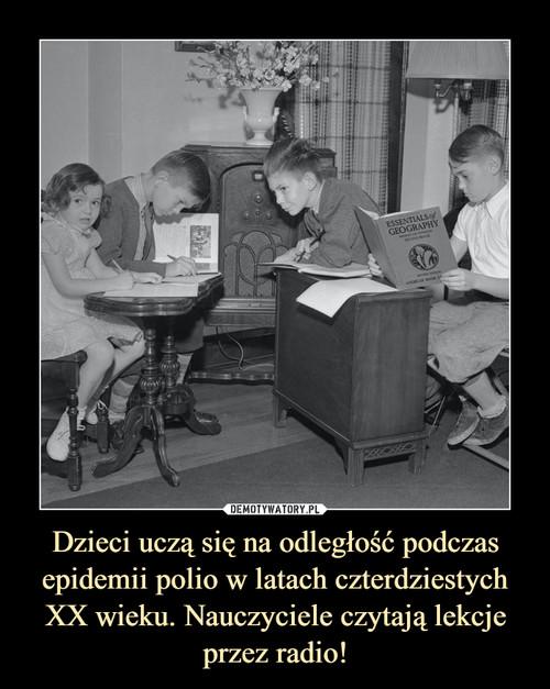 Dzieci uczą się na odległość podczas epidemii polio w latach czterdziestych XX wieku. Nauczyciele czytają lekcje przez radio!