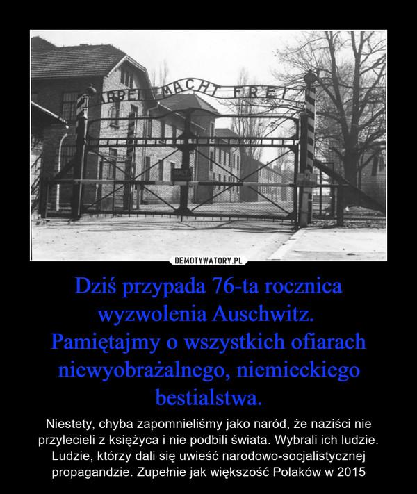 Dziś przypada 76-ta rocznica wyzwolenia Auschwitz. Pamiętajmy o wszystkich ofiarach niewyobrażalnego, niemieckiego bestialstwa. – Niestety, chyba zapomnieliśmy jako naród, że naziści nie przylecieli z księżyca i nie podbili świata. Wybrali ich ludzie. Ludzie, którzy dali się uwieść narodowo-socjalistycznej propagandzie. Zupełnie jak większość Polaków w 2015