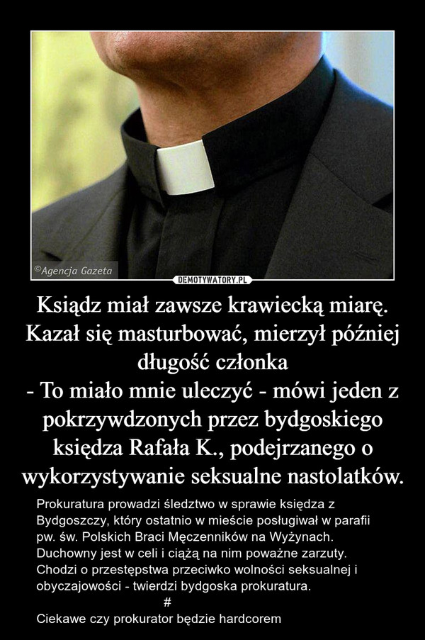 Ksiądz miał zawsze krawiecką miarę. Kazał się masturbować, mierzył później długość członka- To miało mnie uleczyć - mówi jeden z pokrzywdzonych przez bydgoskiego księdza Rafała K., podejrzanego o wykorzystywanie seksualne nastolatków. – Prokuratura prowadzi śledztwo w sprawie księdza z Bydgoszczy, który ostatnio w mieście posługiwał w parafii pw. św. Polskich Braci Męczenników na Wyżynach. Duchowny jest w celi i ciążą na nim poważne zarzuty.Chodzi o przestępstwa przeciwko wolności seksualnej i obyczajowości - twierdzi bydgoska prokuratura.                                   #Ciekawe czy prokurator będzie hardcorem