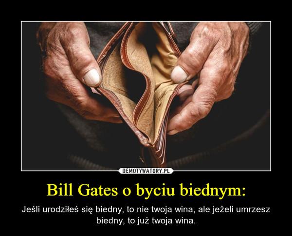 Bill Gates o byciu biednym: – Jeśli urodziłeś się biedny, to nie twoja wina, ale jeżeli umrzesz biedny, to już twoja wina.