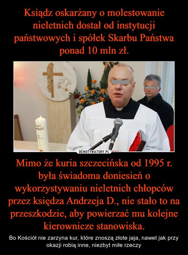 Mimo że kuria szczecińska od 1995 r. była świadoma doniesień o wykorzystywaniu nieletnich chłopców przez księdza Andrzeja D., nie stało to na przeszkodzie, aby powierzać mu kolejne kierownicze stanowiska. – Bo Kościół nie zarzyna kur, które znoszą złote jaja, nawet jak przy okazji robią inne, niezbyt miłe rzeczy