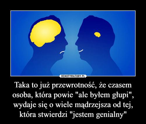 """Taka to już przewrotność, że czasem osoba, która powie """"ale byłem głupi"""", wydaje się o wiele mądrzejsza od tej, która stwierdzi """"jestem genialny"""""""
