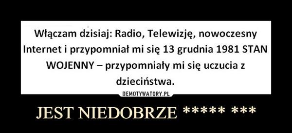 JEST NIEDOBRZE ***** *** –  Włączam dzisiaj: Radio, Telewizję, nowoczesny Internet i przypomniał mi się 13 grudnia 1981 STAN WOJENNY — przypomniały mi się uczucia z dzieciństwa.