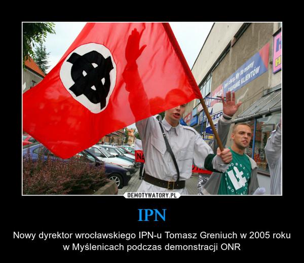IPN – Nowy dyrektor wrocławskiego IPN-u Tomasz Greniuch w 2005 roku w Myślenicach podczas demonstracji ONR