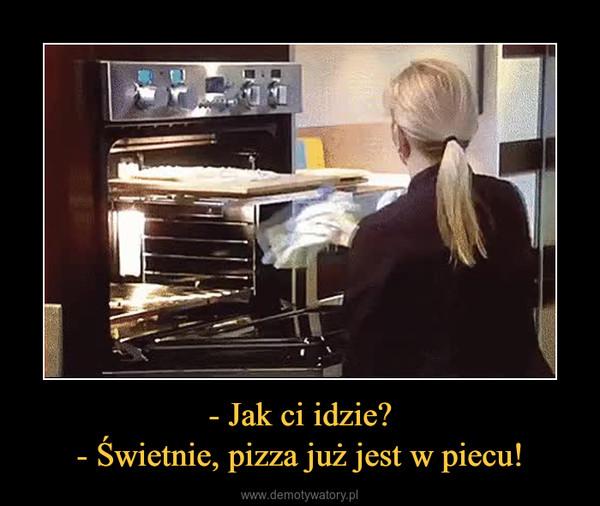 - Jak ci idzie?- Świetnie, pizza już jest w piecu! –