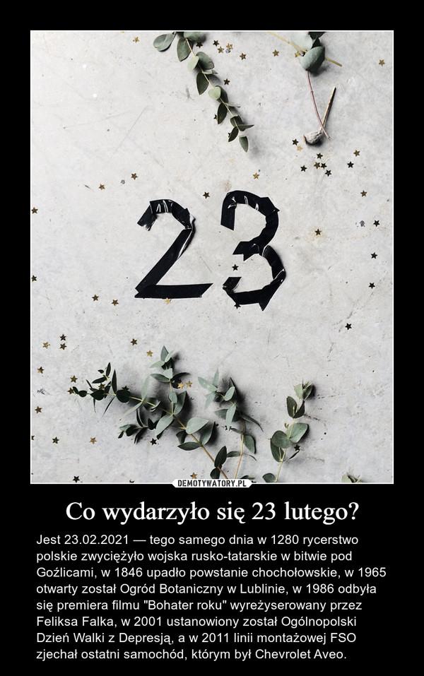 """Co wydarzyło się 23 lutego? – Jest 23.02.2021 — tego samego dnia w 1280 rycerstwo polskie zwyciężyło wojska rusko-tatarskie w bitwie pod Goźlicami, w 1846 upadło powstanie chochołowskie, w 1965 otwarty został Ogród Botaniczny w Lublinie, w 1986 odbyła się premiera filmu """"Bohater roku"""" wyreżyserowany przez Feliksa Falka, w 2001 ustanowiony został Ogólnopolski Dzień Walki z Depresją, a w 2011 linii montażowej FSO zjechał ostatni samochód, którym był Chevrolet Aveo."""