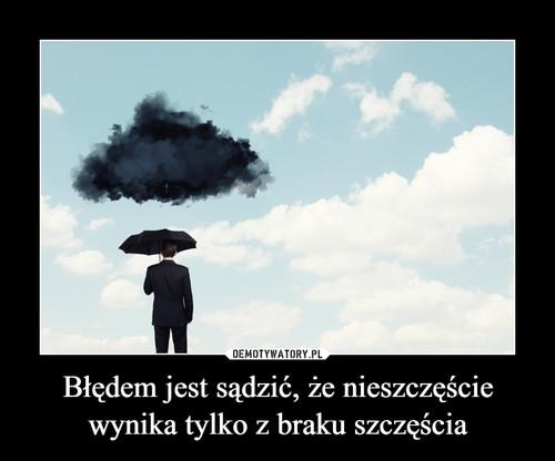 Błędem jest sądzić, że nieszczęście wynika tylko z braku szczęścia