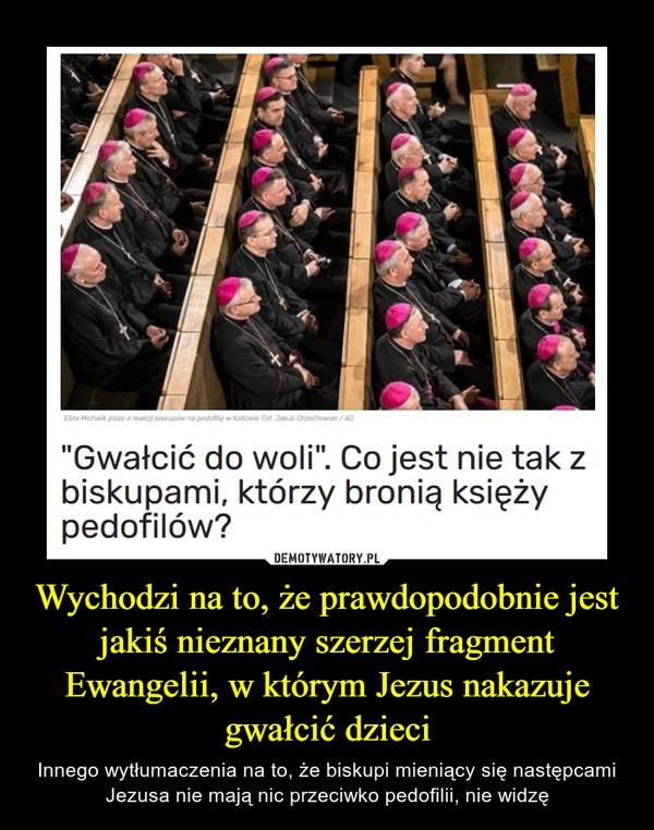 Wychodzi na to, że prawdopodobnie jest jakiś nieznany szerzej fragment Ewangelii, w którym Jezus nakazuje gwałcić dzieci – Innego wytłumaczenia na to, że biskupi mieniący się następcami Jezusa nie mają nic przeciwko pedofilii, nie widzę Gwałcić do woli. Co jest nie tak z biskupami, którzy bronią księży pedofilów?